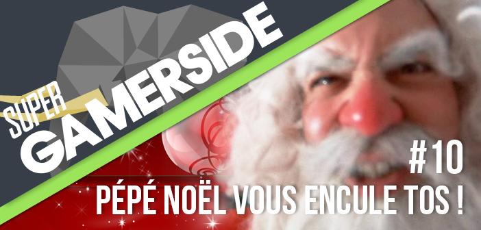 Super Gamerside #10 : Pépé Noël vous encule tos !