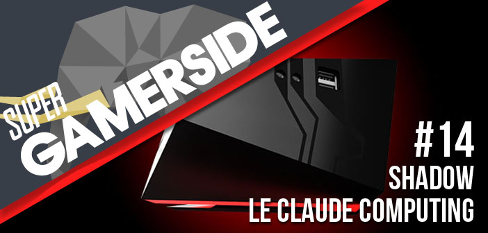 Super Gamerside #14 : Shadow, le claude computing