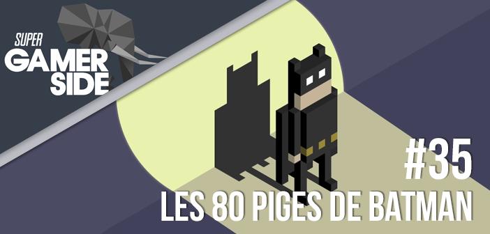 Super Gamerside #35 : Les 80 piges de Batman